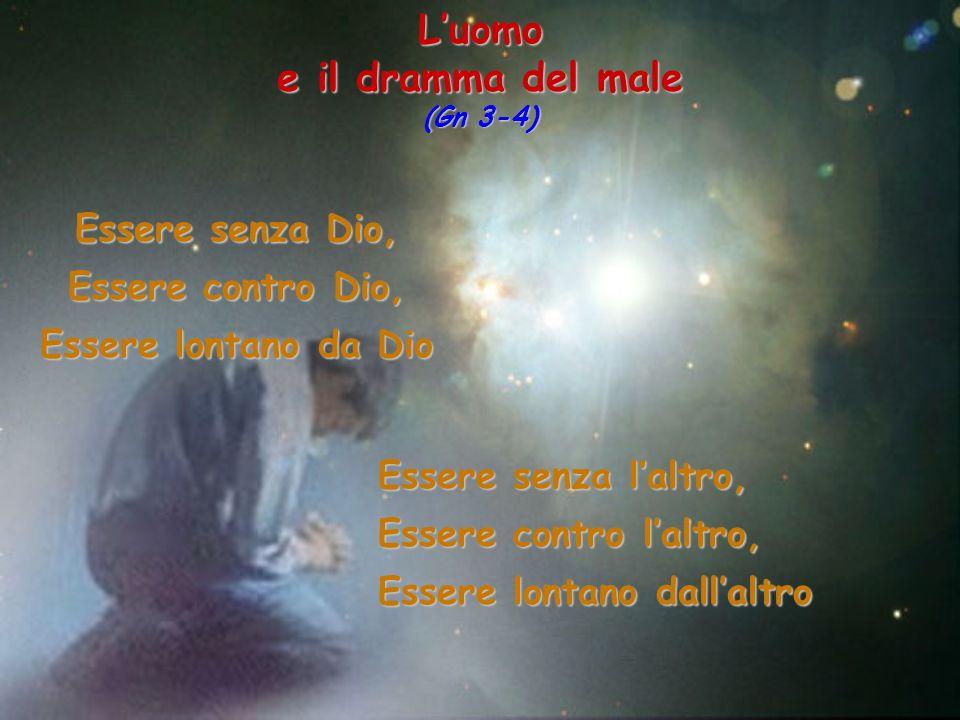 Luomo e il dramma del male (Gn 3-4) Essere senza Dio, Essere contro Dio, Essere lontano da Dio Essere senza laltro, Essere contro laltro, Essere lonta