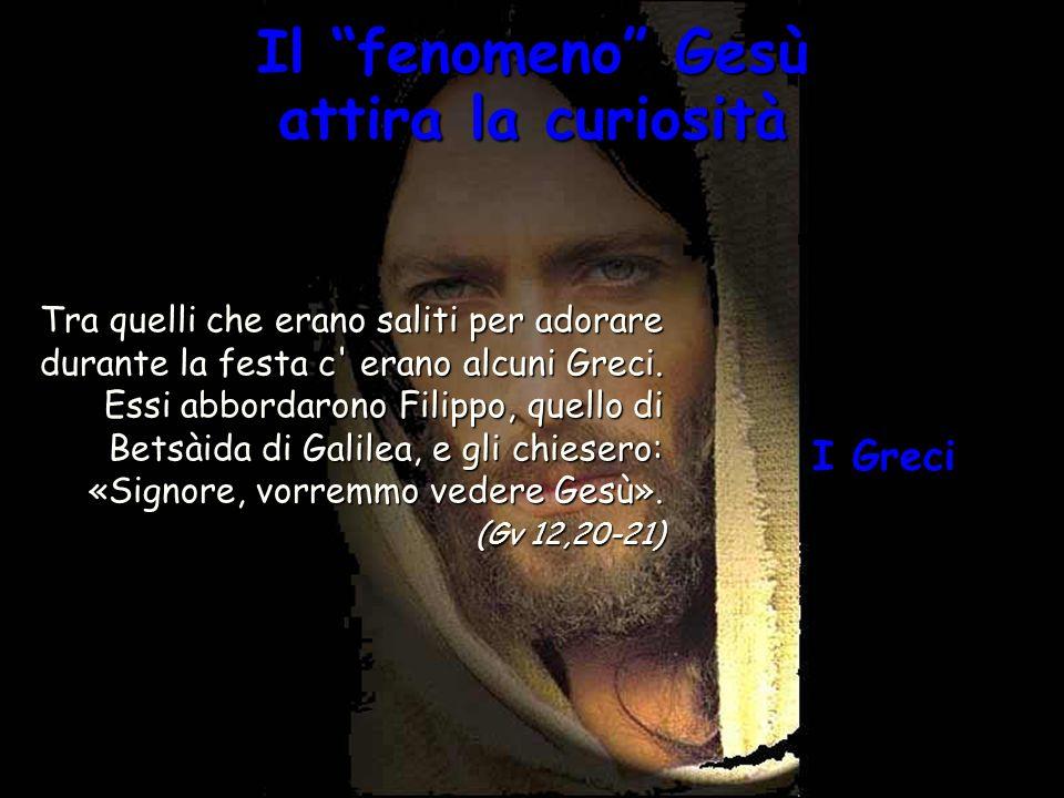 Il fenomeno Gesù attira la curiosità Tra quelli che erano saliti per adorare durante la festa c' erano alcuni Greci. Essi abbordarono Filippo, quello