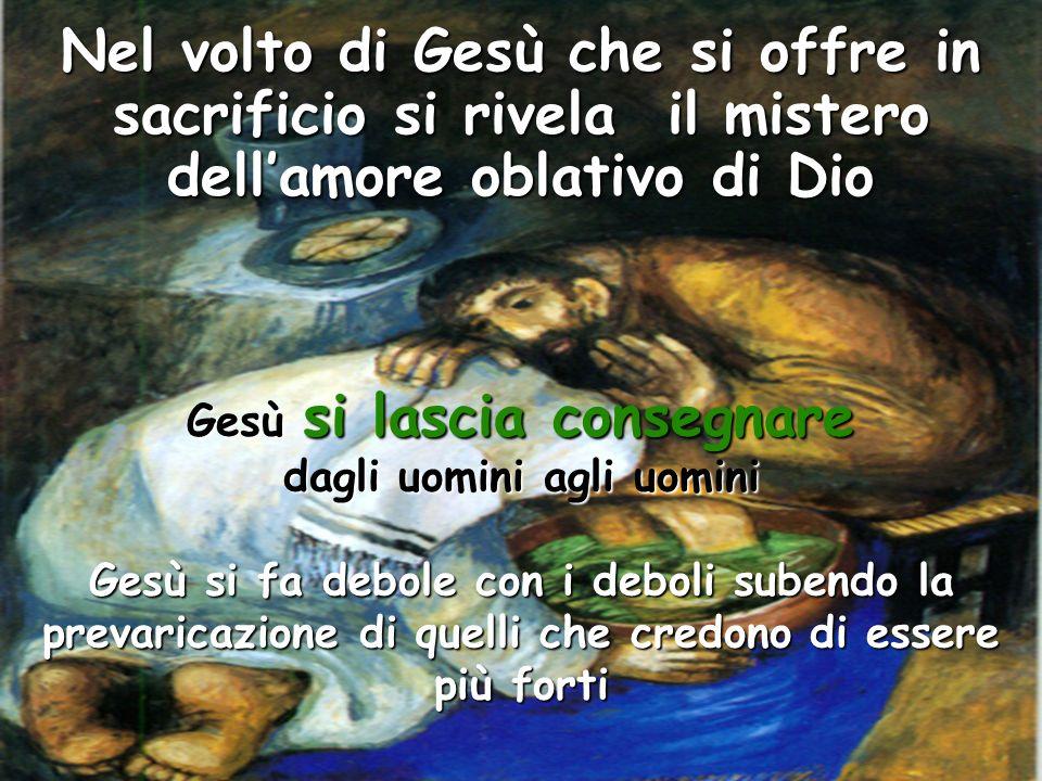 Nel volto di Gesù che si offre in sacrificio si rivela il mistero dellamore oblativo di Dio Gesù si lascia consegnare dagli uomini agli uomini Gesù si