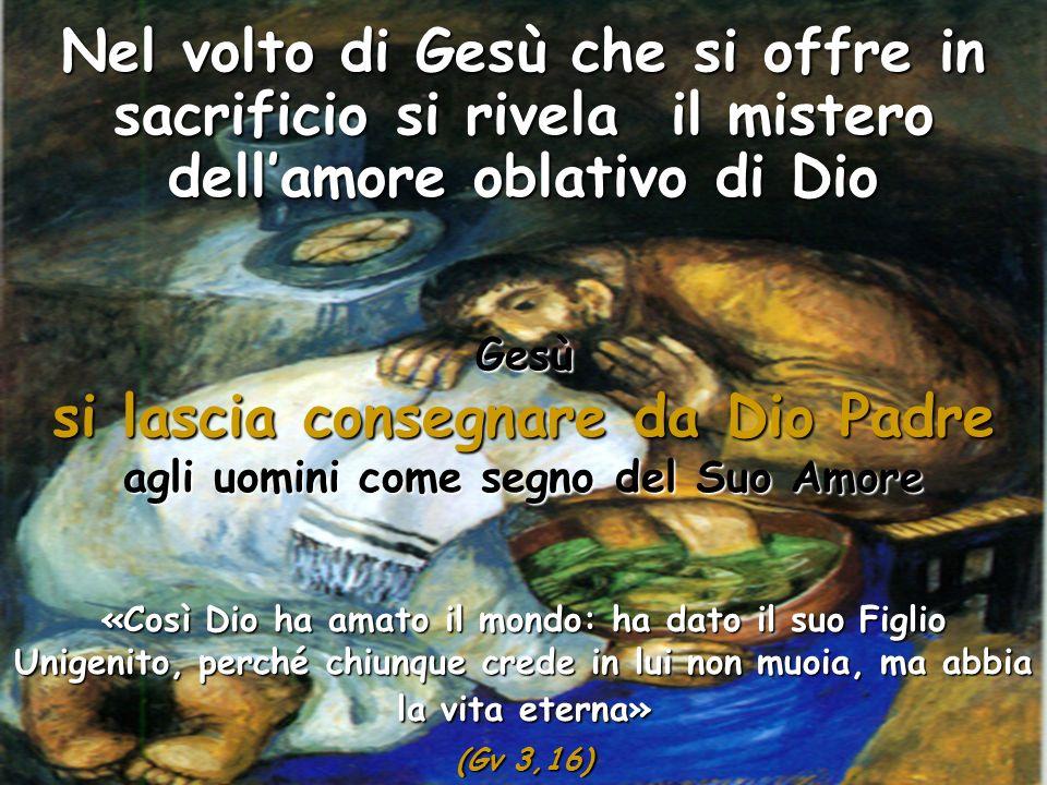 Nel volto di Gesù che si offre in sacrificio si rivela il mistero dellamore oblativo di Dio Gesù si lascia consegnare da Dio Padre agli uomini come se