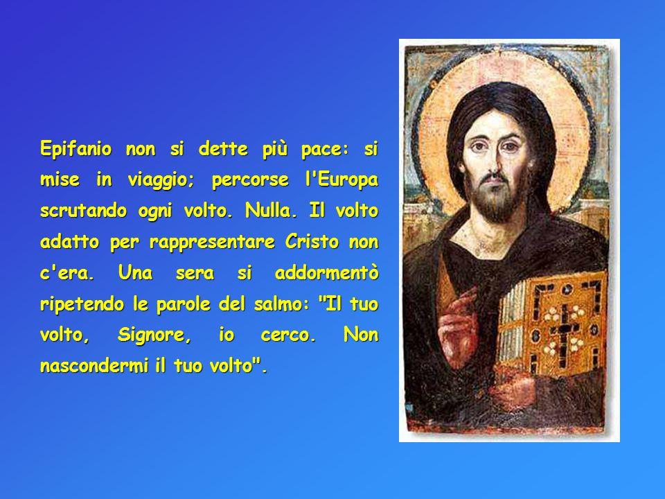 Epifanio non si dette più pace: si mise in viaggio; percorse l'Europa scrutando ogni volto. Nulla. Il volto adatto per rappresentare Cristo non c'era.