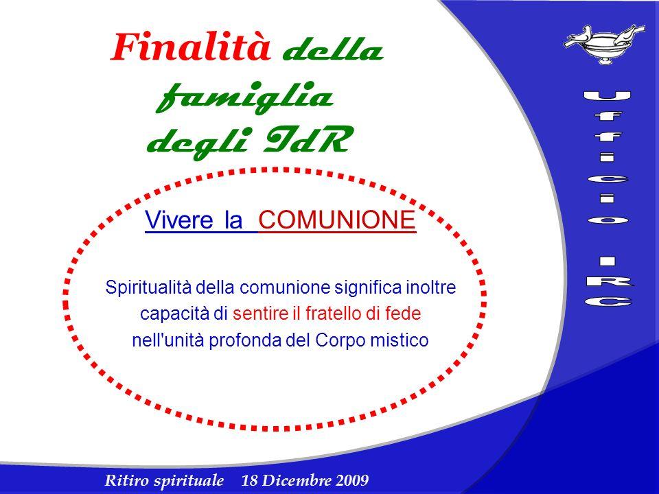 Ritiro spirituale 18 Dicembre 2009 Finalità della famiglia degli IdR Vivere la COMUNIONE Spiritualità della comunione significa inoltre capacità di se