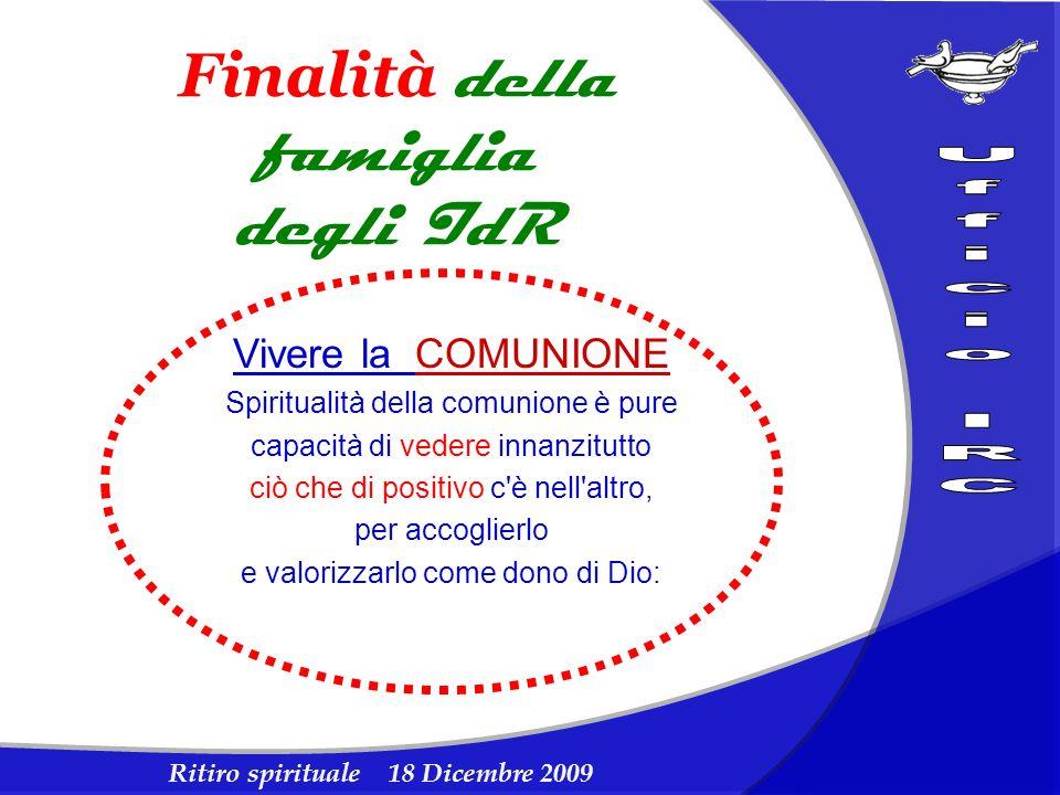 Ritiro spirituale 18 Dicembre 2009 Finalità della famiglia degli IdR Vivere la COMUNIONE Spiritualità della comunione è pure capacità di vedere innanz