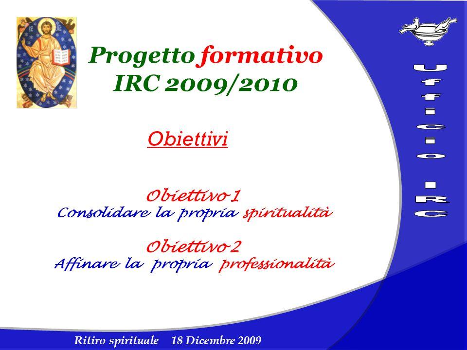 Ritiro spirituale 18 Dicembre 2009 Progetto formativo IRC 2009/2010 Obiettivi Obiettivo 1 Consolidare la propria spiritualità Obiettivo 2 Affinare la