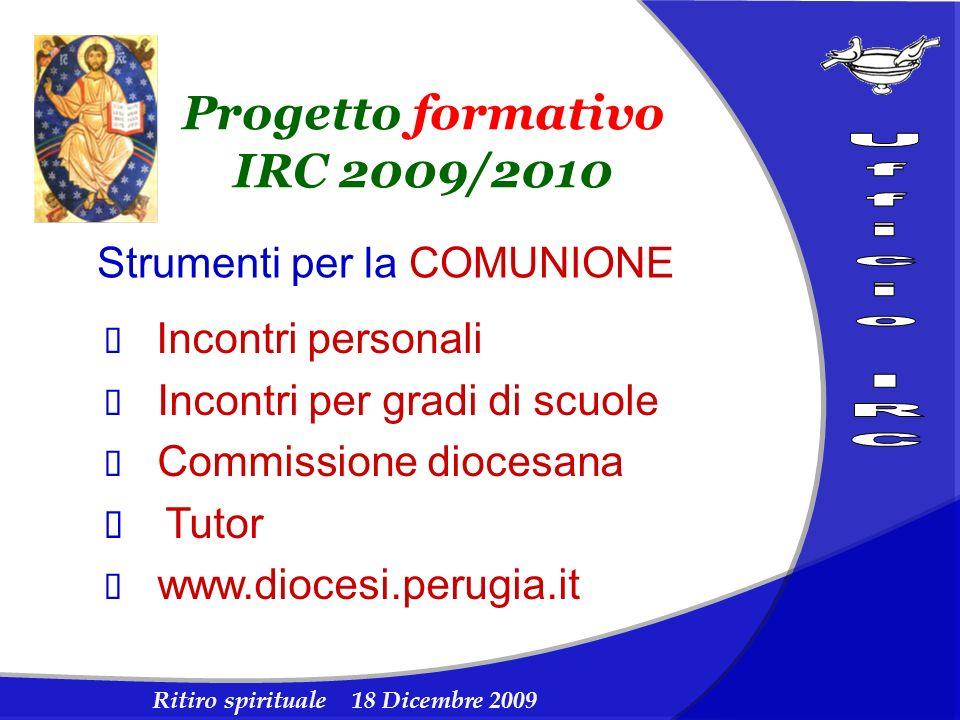Ritiro spirituale 18 Dicembre 2009 Progetto formativo IRC 2009/2010 Strumenti per la COMUNIONE Incontri personali Incontri per gradi di scuole Commiss