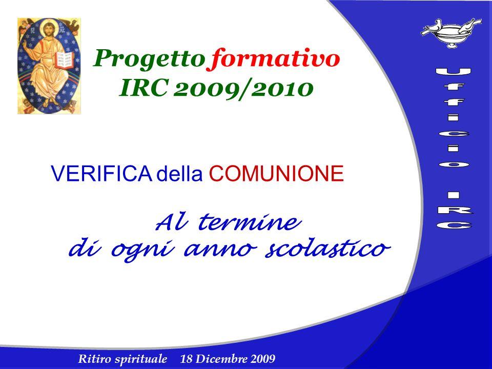 Ritiro spirituale 18 Dicembre 2009 Progetto formativo IRC 2009/2010 VERIFICA della COMUNIONE Al termine di ogni anno scolastico