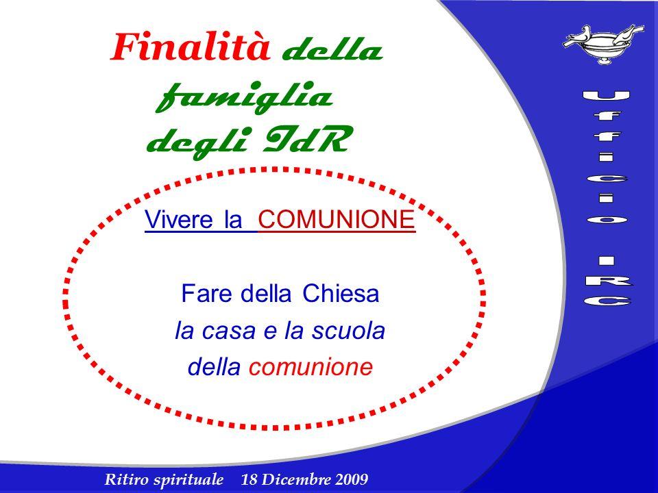 Ritiro spirituale 18 Dicembre 2009 Finalità della famiglia degli IdR Vivere la COMUNIONE Fare della Chiesa la casa e la scuola della comunione