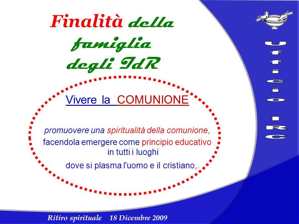 Ritiro spirituale 18 Dicembre 2009 Finalità della famiglia degli IdR Vivere la COMUNIONE promuovere una spiritualità della comunione, facendola emerge
