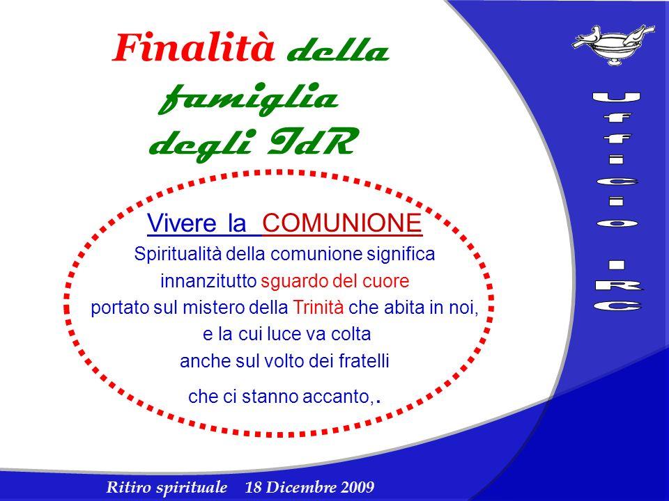 Ritiro spirituale 18 Dicembre 2009 Finalità della famiglia degli IdR Vivere la COMUNIONE Spiritualità della comunione significa innanzitutto sguardo d
