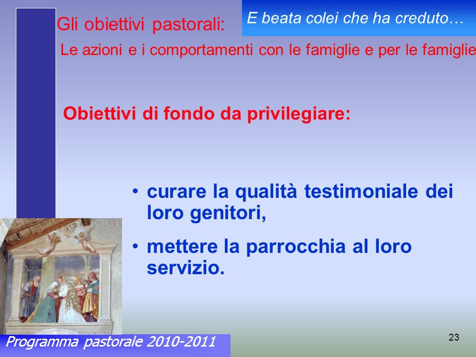 Programma pastorale 2010-2011 E beata colei che ha creduto… 23 Obiettivi di fondo da privilegiare: curare la qualità testimoniale dei loro genitori, mettere la parrocchia al loro servizio.