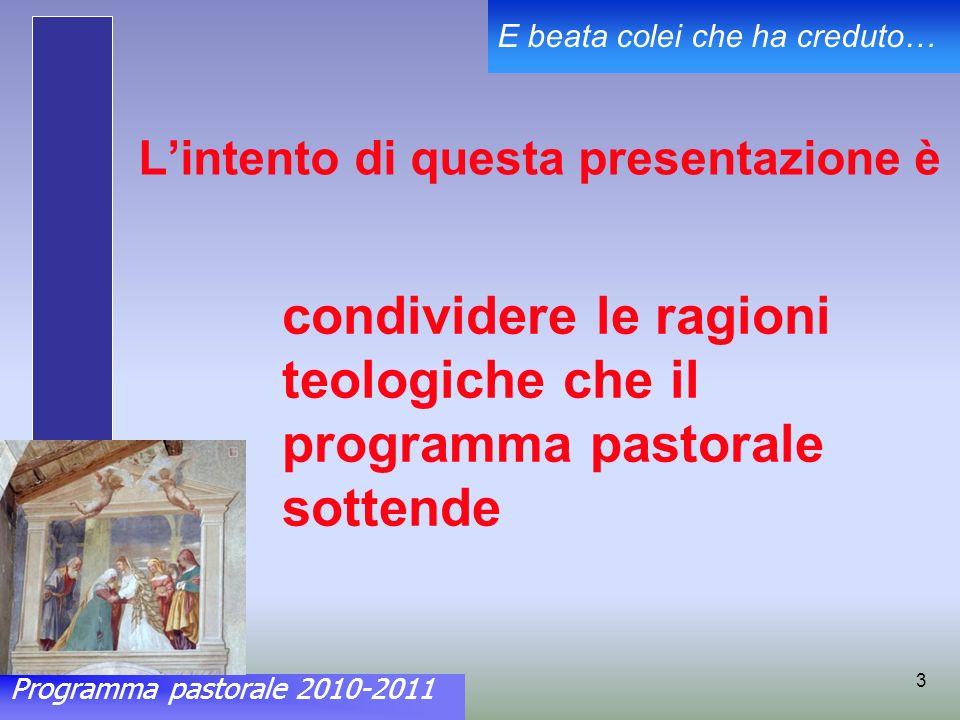 Programma pastorale 2010-2011 E beata colei che ha creduto… 3 Lintento di questa presentazione è condividere le ragioni teologiche che il programma pastorale sottende