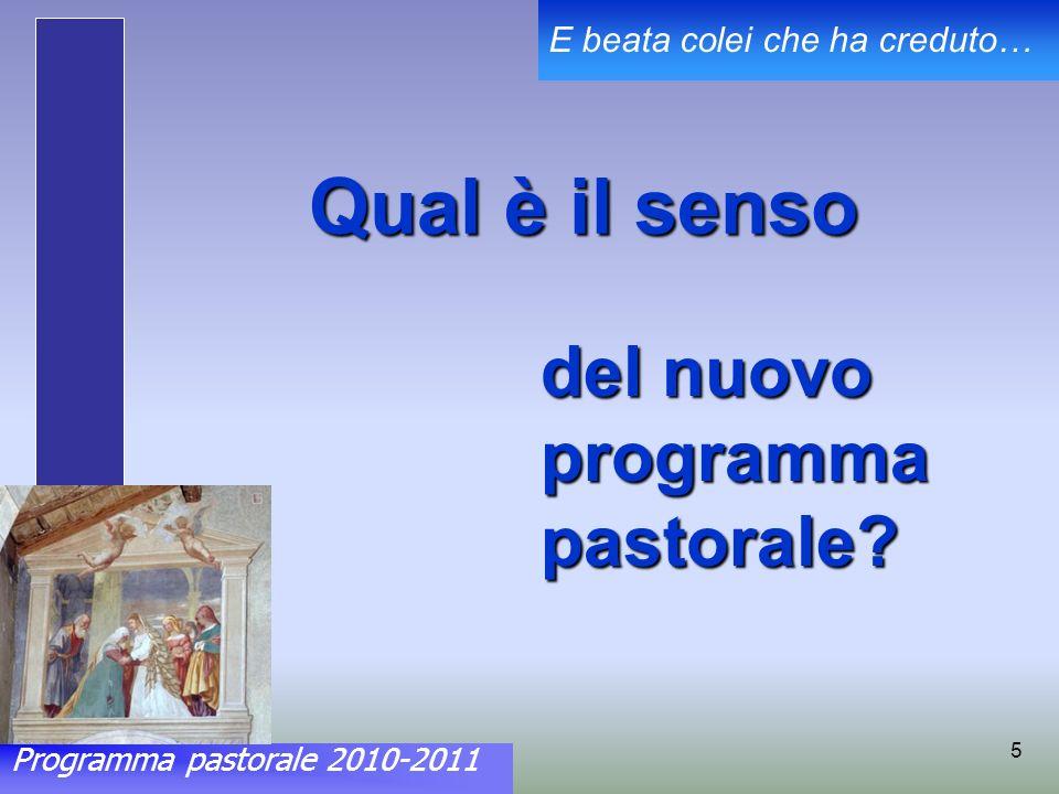 Programma pastorale 2010-2011 E beata colei che ha creduto… 5 Qual è il senso del nuovo programma pastorale?