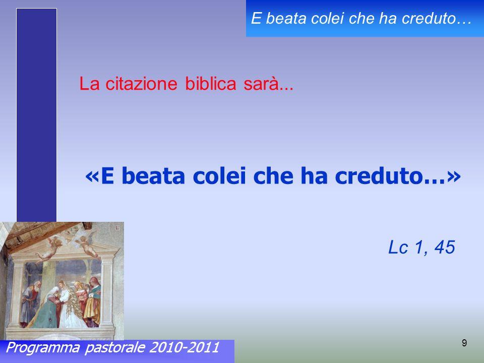 Programma pastorale 2010-2011 E beata colei che ha creduto… 9 La citazione biblica sarà...