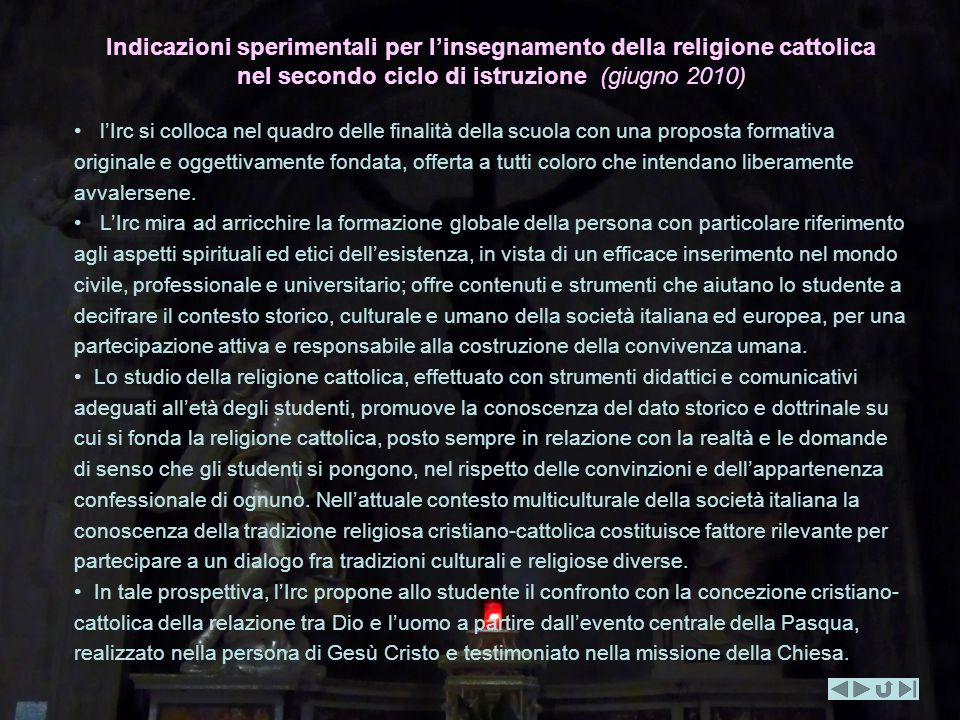 Indicazioni sperimentali per linsegnamento della religione cattolica nel secondo ciclo di istruzione (giugno 2010) lIrc si colloca nel quadro delle finalità della scuola con una proposta formativa originale e oggettivamente fondata, offerta a tutti coloro che intendano liberamente avvalersene.