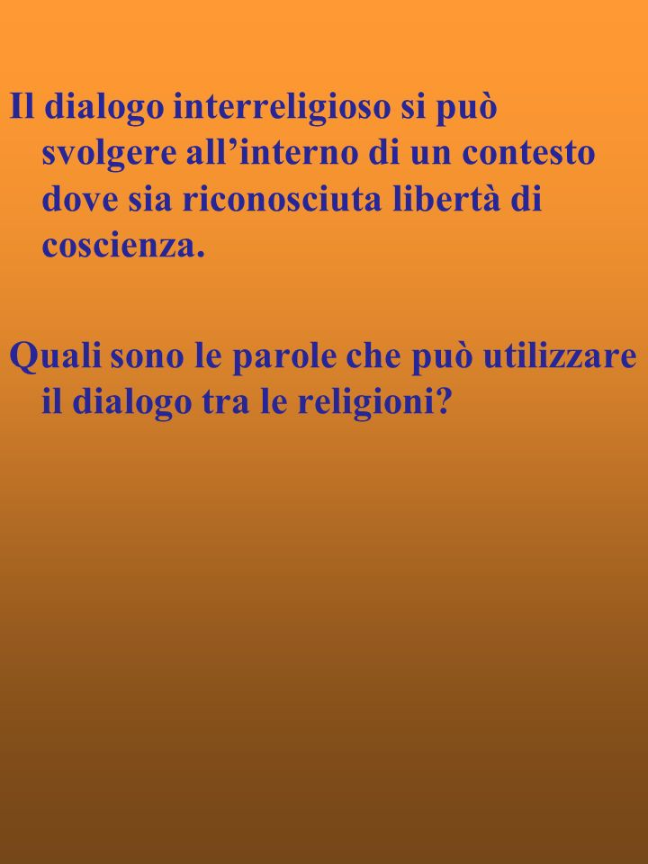 Il dialogo interreligioso si può svolgere allinterno di un contesto dove sia riconosciuta libertà di coscienza.