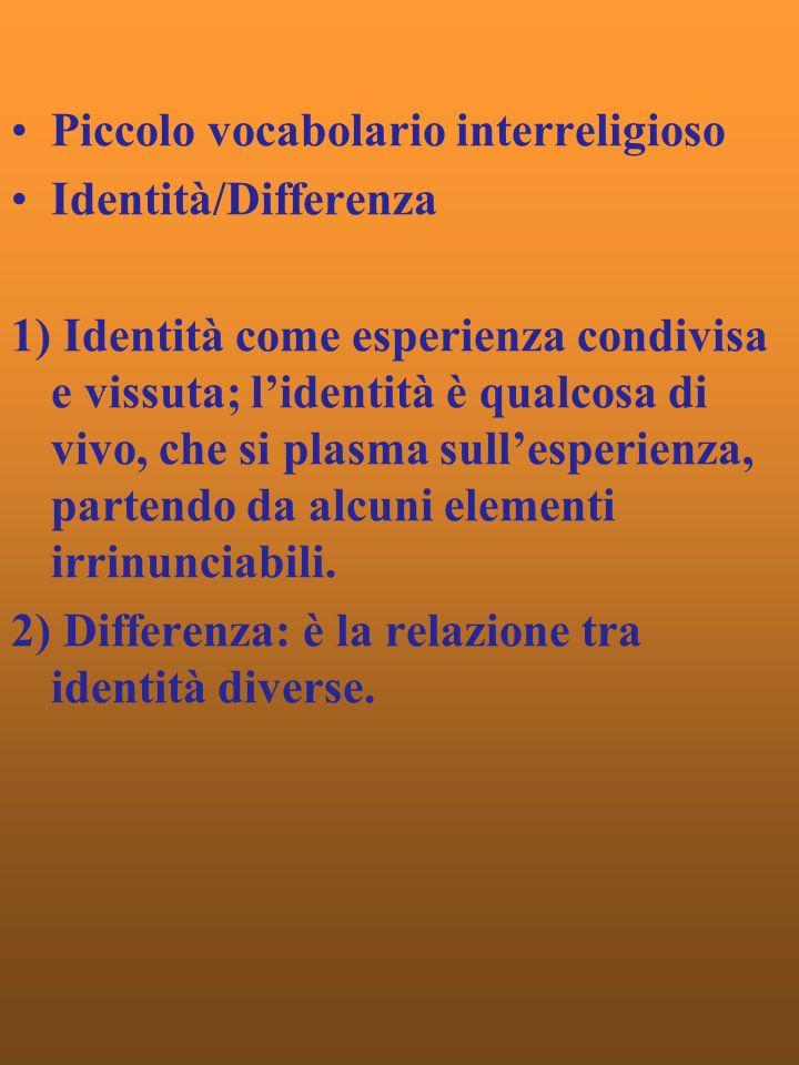 Piccolo vocabolario interreligioso Identità/Differenza 1) Identità come esperienza condivisa e vissuta; lidentità è qualcosa di vivo, che si plasma sullesperienza, partendo da alcuni elementi irrinunciabili.