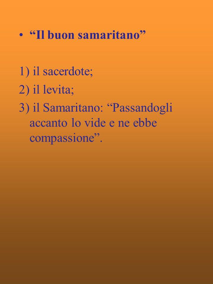 Il buon samaritano 1) il sacerdote; 2) il levita; 3) il Samaritano: Passandogli accanto lo vide e ne ebbe compassione.