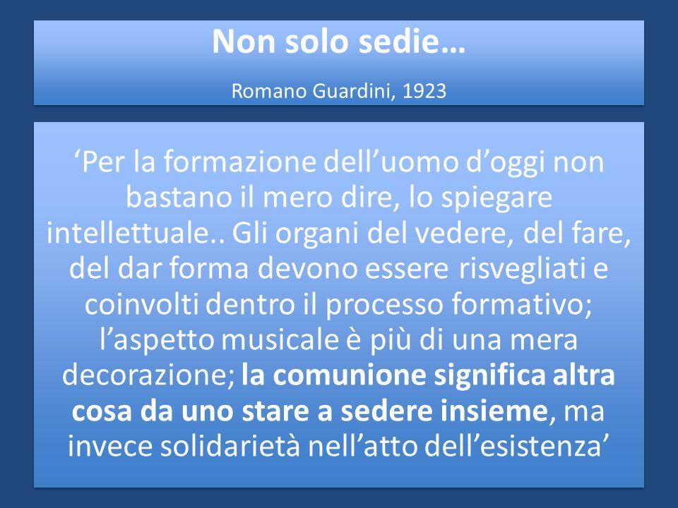 Non solo sedie… Romano Guardini, 1923 Per la formazione delluomo doggi non bastano il mero dire, lo spiegare intellettuale.. Gli organi del vedere, de