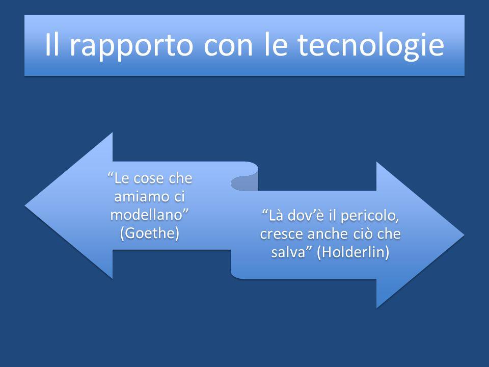 Il rapporto con le tecnologie Le cose che amiamo ci modellano (Goethe) Là dovè il pericolo, cresce anche ciò che salva (Holderlin)