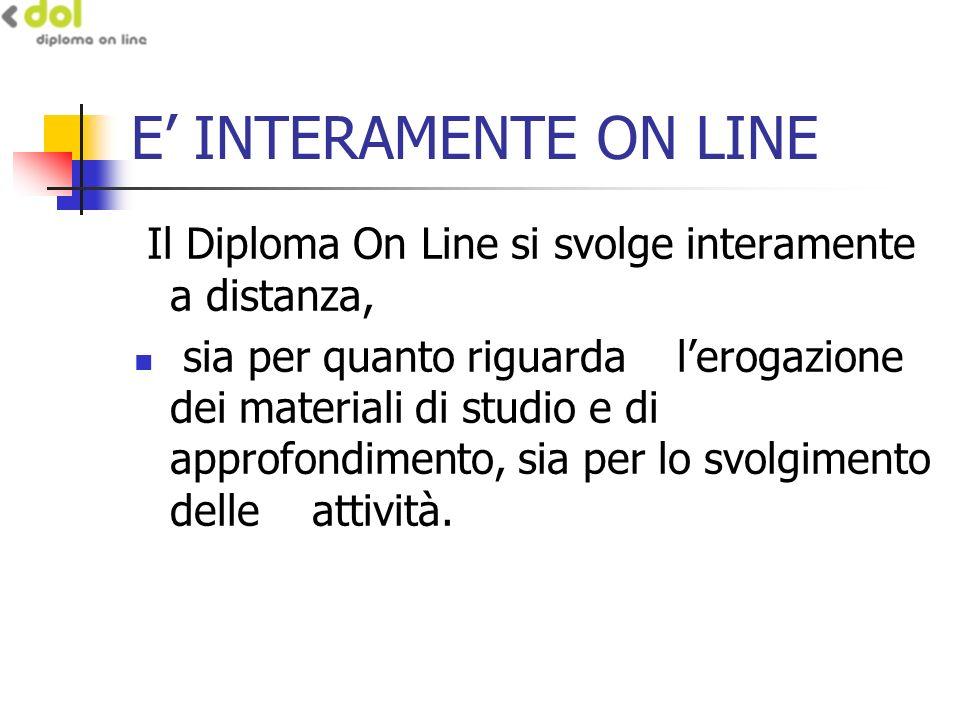 E INTERAMENTE ON LINE Il Diploma On Line si svolge interamente a distanza, sia per quanto riguarda lerogazione dei materiali di studio e di approfondimento, sia per lo svolgimento delle attività.