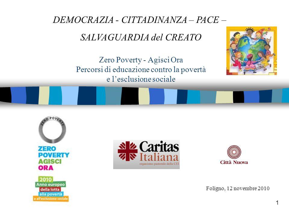 1 Zero Poverty - Agisci Ora Percorsi di educazione contro la povertà e lesclusione sociale Foligno, 12 novembre 2010 DEMOCRAZIA - CITTADINANZA – PACE – SALVAGUARDIA del CREATO