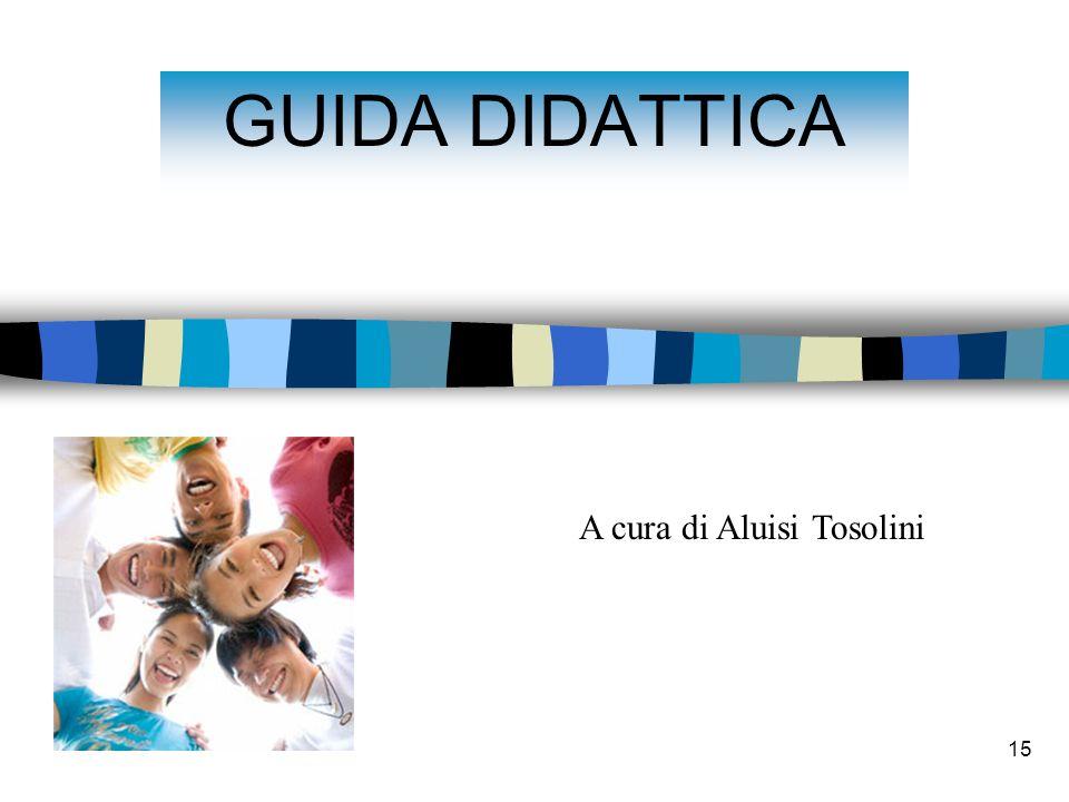 15 GUIDA DIDATTICA A cura di Aluisi Tosolini