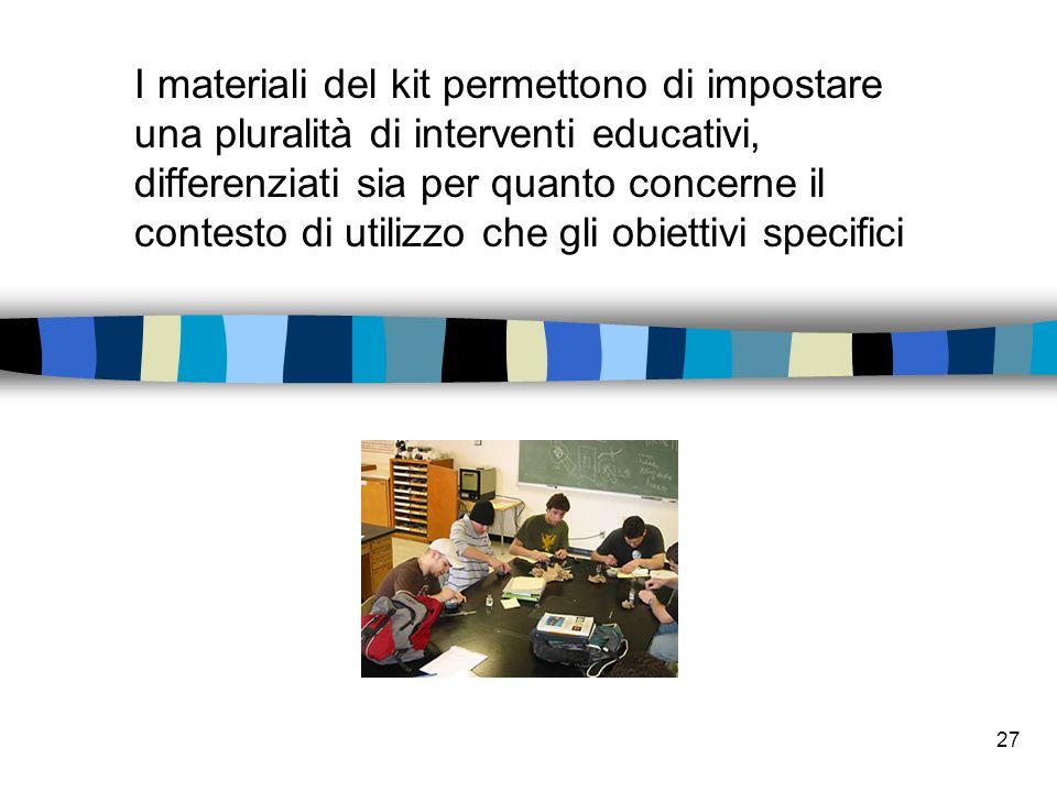27 I materiali del kit permettono di impostare una pluralit à di interventi educativi, differenziati sia per quanto concerne il contesto di utilizzo che gli obiettivi specifici