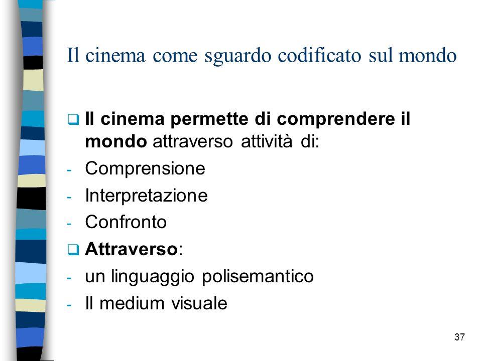 37 Il cinema come sguardo codificato sul mondo Il cinema permette di comprendere il mondo attraverso attivit à di: - Comprensione - Interpretazione - Confronto Attraverso: - un linguaggio polisemantico - Il medium visuale