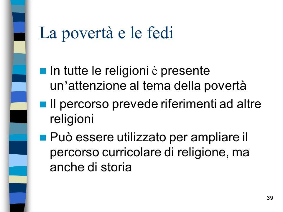 39 La povertà e le fedi In tutte le religioni è presente un attenzione al tema della povert à Il percorso prevede riferimenti ad altre religioni Può essere utilizzato per ampliare il percorso curricolare di religione, ma anche di storia