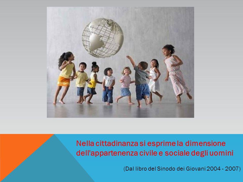 Nella cittadinanza si esprime la dimensione dell appartenenza civile e sociale degli uomini (Dal libro del Sinodo dei Giovani 2004 - 2007)