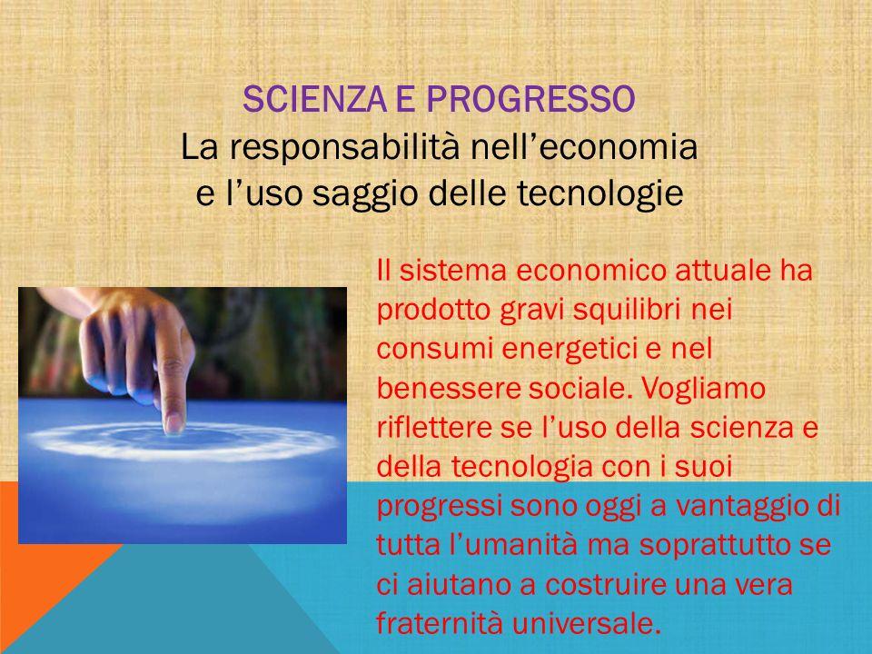 SCIENZA E PROGRESSO La responsabilità nelleconomia e luso saggio delle tecnologie Il sistema economico attuale ha prodotto gravi squilibri nei consumi energetici e nel benessere sociale.