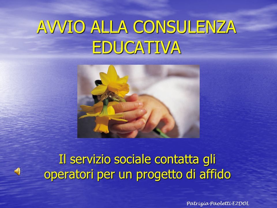 AVVIO ALLA CONSULENZA EDUCATIVA Il servizio sociale contatta gli operatori per un progetto di affido Patrizia Paoletti E2DOL