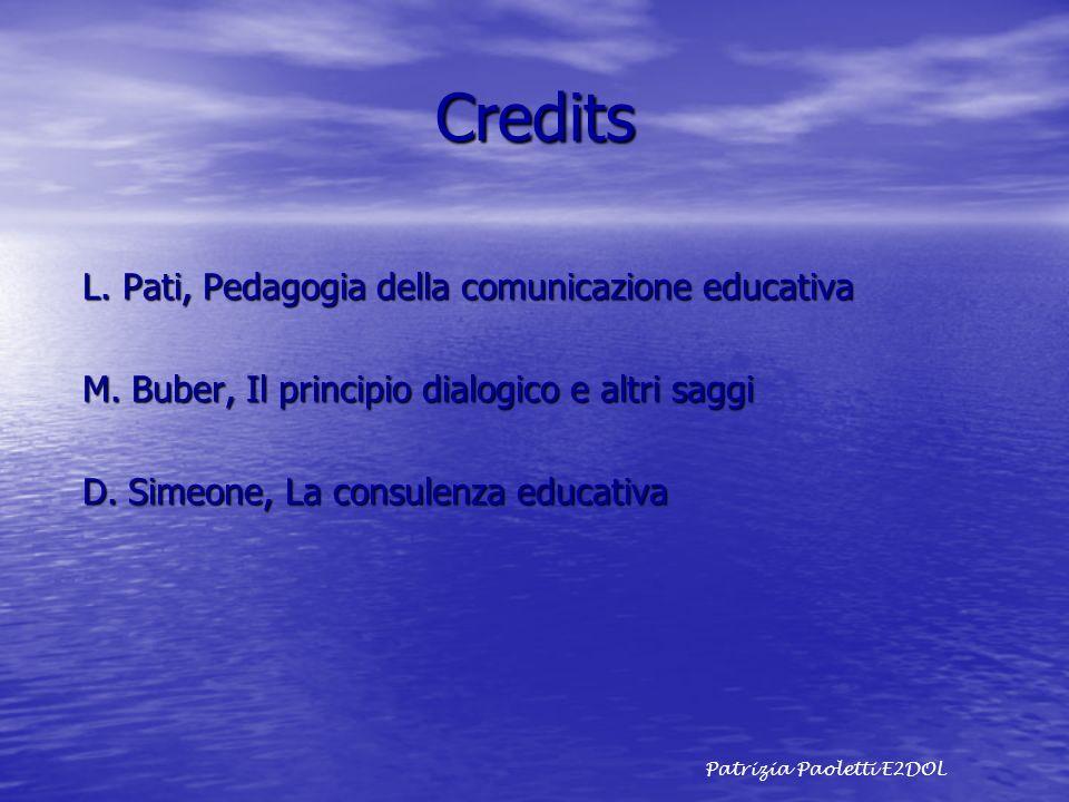 Credits L. Pati, Pedagogia della comunicazione educativa M. Buber, Il principio dialogico e altri saggi D. Simeone, La consulenza educativa Patrizia P