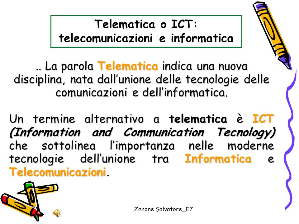 Zenone Salvatore_E7 Telematica o ICT: telecomunicazioni e informatica.. La parola Telematica indica una nuova disciplina, nata dallunione delle tecnol