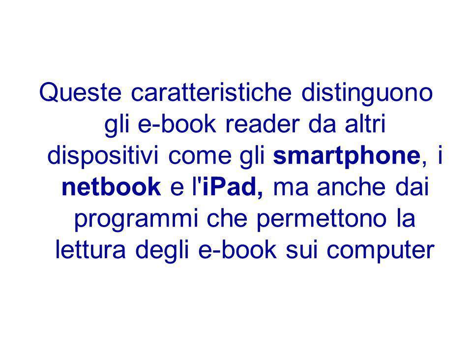 Queste caratteristiche distinguono gli e-book reader da altri dispositivi come gli smartphone, i netbook e l'iPad, ma anche dai programmi che permetto