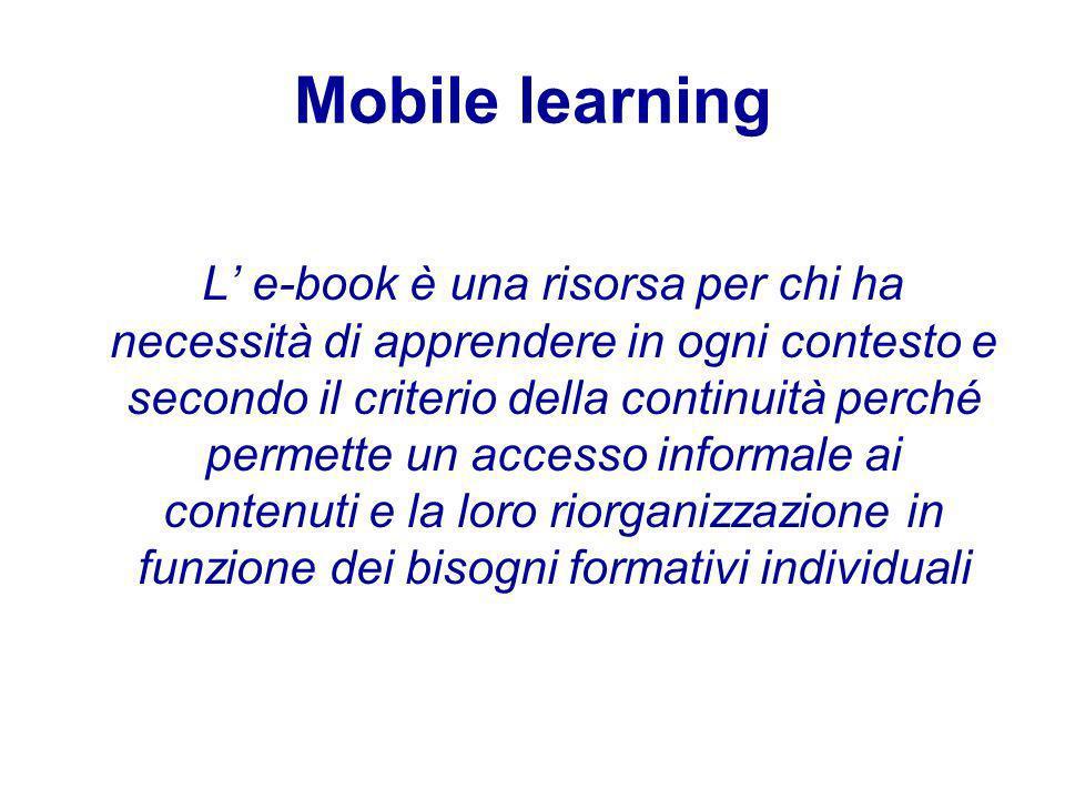 Mobile learning L e-book è una risorsa per chi ha necessità di apprendere in ogni contesto e secondo il criterio della continuità perché permette un accesso informale ai contenuti e la loro riorganizzazione in funzione dei bisogni formativi individuali