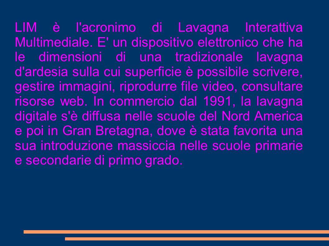 LIM è l'acronimo di Lavagna Interattiva Multimediale. E' un dispositivo elettronico che ha le dimensioni di una tradizionale lavagna d'ardesia sulla c