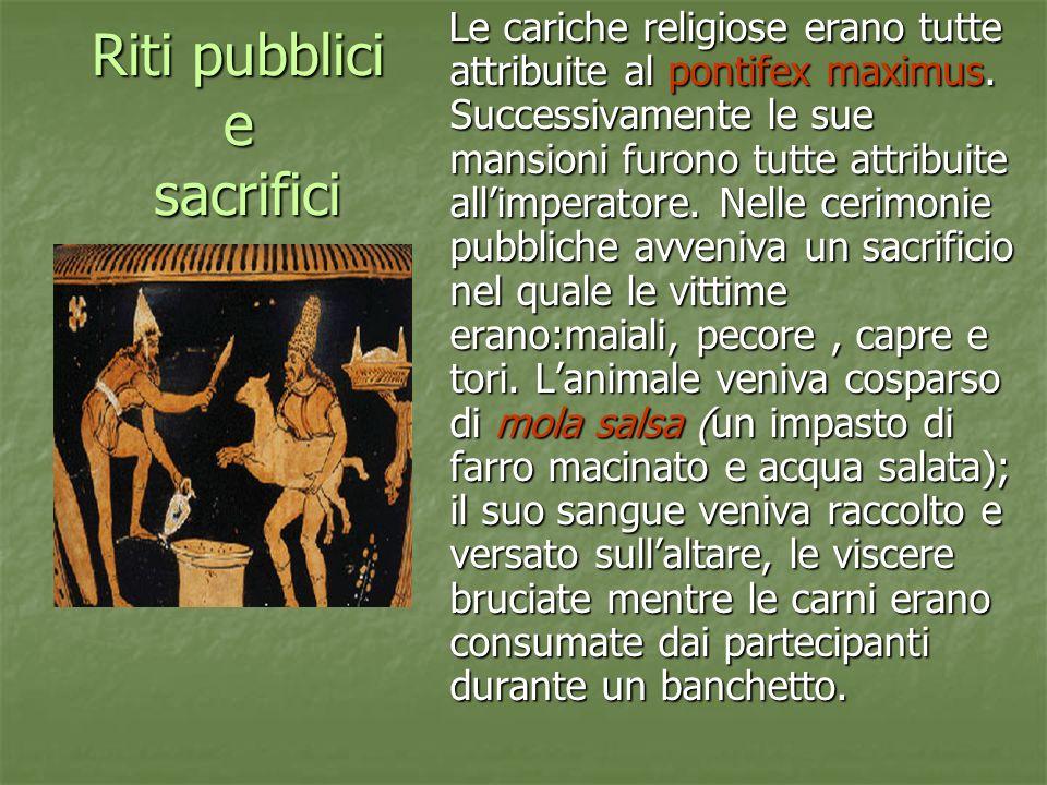 Riti pubblici e sacrifici Le cariche religiose erano tutte attribuite al pontifex maximus. Successivamente le sue mansioni furono tutte attribuite all
