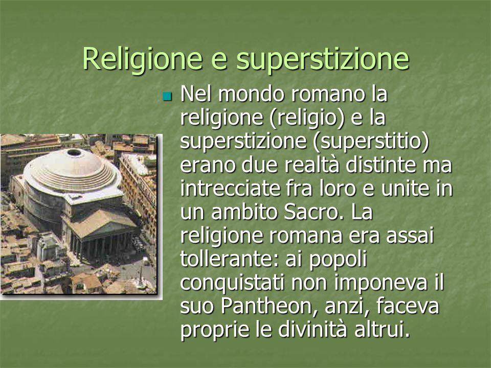 Religione e superstizione Nel mondo romano la religione (religio) e la superstizione (superstitio) erano due realtà distinte ma intrecciate fra loro e