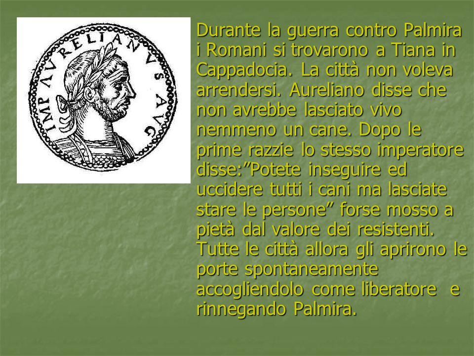 Durante la guerra contro Palmira i Romani si trovarono a Tiana in Cappadocia. La città non voleva arrendersi. Aureliano disse che non avrebbe lasciato