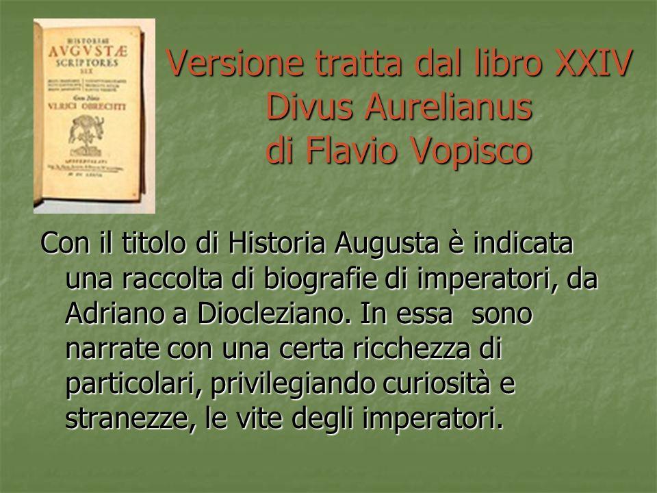 Versione tratta dal libro XXIV Divus Aurelianus di Flavio Vopisco Con il titolo di Historia Augusta è indicata una raccolta di biografie di imperatori