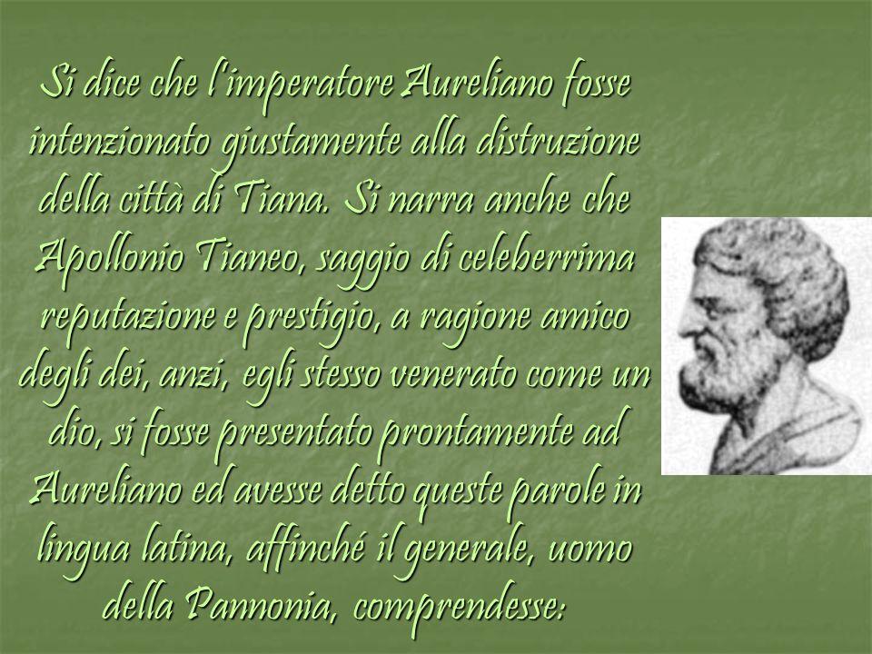 Si dice che limperatore Aureliano fosse intenzionato giustamente alla distruzione della città di Tiana. Si narra anche che Apollonio Tianeo, saggio di