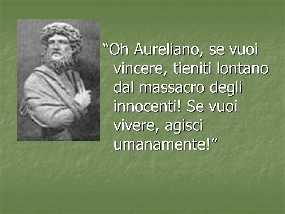 Oh Aureliano, se vuoi vincere, tieniti lontano dal massacro degli innocenti! Se vuoi vivere, agisci umanamente!