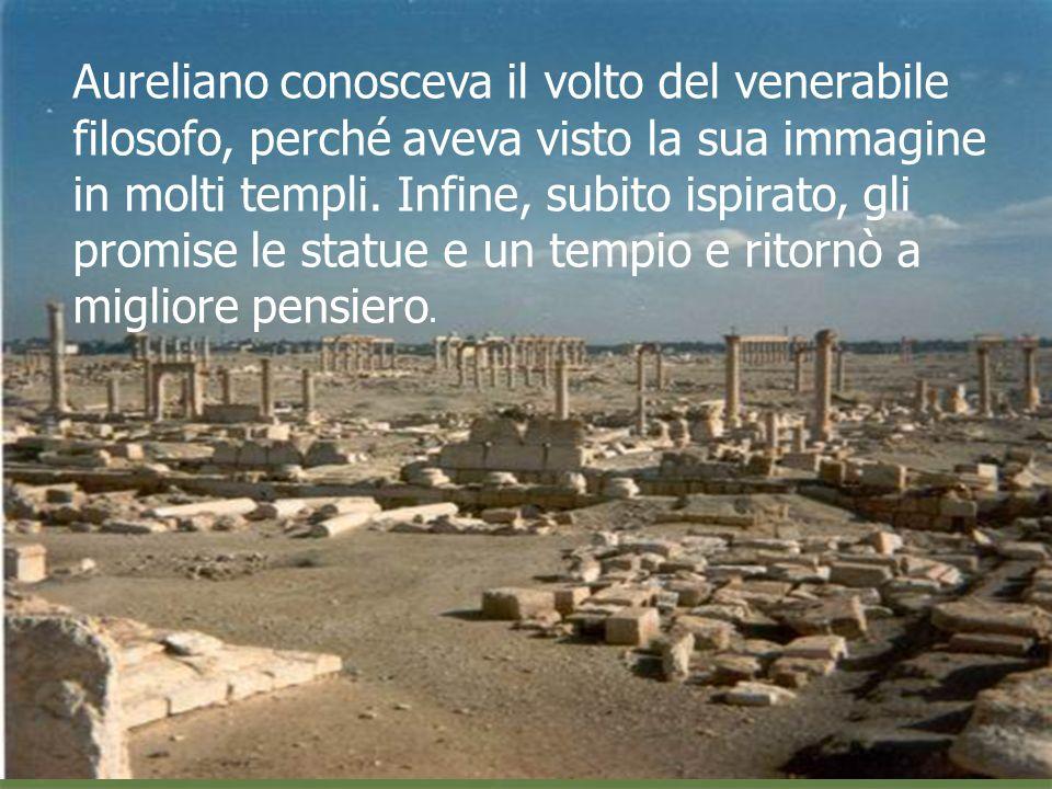 Aureliano conosceva il volto del venerabile filosofo, perché aveva visto la sua immagine in molti templi. Infine, subito ispirato, gli promise le stat