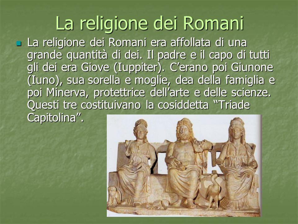 La religione dei Romani La religione dei Romani era affollata di una grande quantità di dei. Il padre e il capo di tutti gli dei era Giove (Iuppiter).