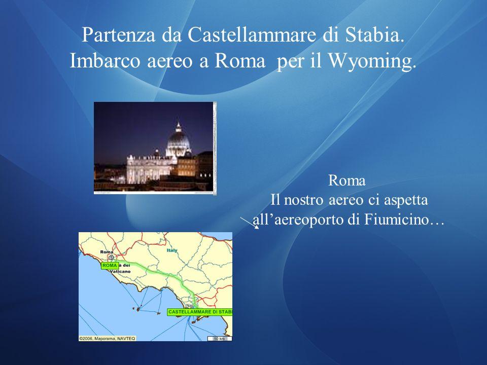 Partenza da Castellammare di Stabia. Imbarco aereo a Roma per il Wyoming. Roma Il nostro aereo ci aspetta allaereoporto di Fiumicino…