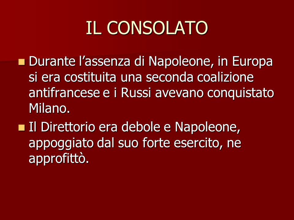 IL CONSOLATO Durante lassenza di Napoleone, in Europa si era costituita una seconda coalizione antifrancese e i Russi avevano conquistato Milano.