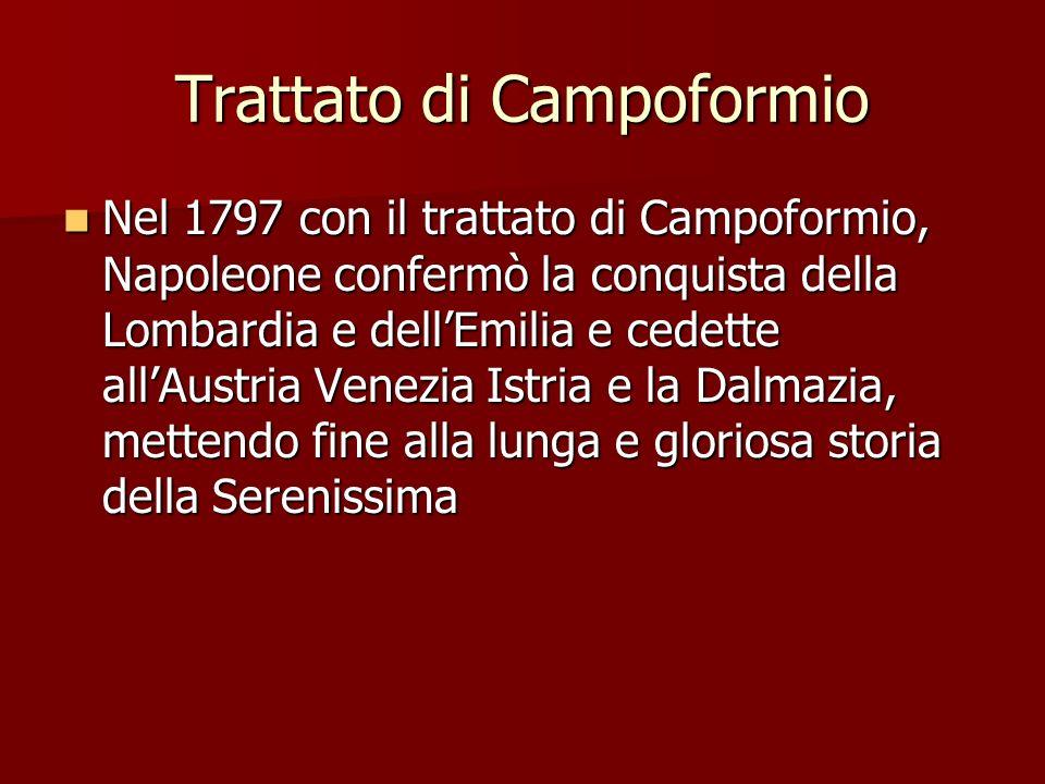 Trattato di Campoformio Nel 1797 con il trattato di Campoformio, Napoleone confermò la conquista della Lombardia e dellEmilia e cedette allAustria Venezia Istria e la Dalmazia, mettendo fine alla lunga e gloriosa storia della Serenissima Nel 1797 con il trattato di Campoformio, Napoleone confermò la conquista della Lombardia e dellEmilia e cedette allAustria Venezia Istria e la Dalmazia, mettendo fine alla lunga e gloriosa storia della Serenissima