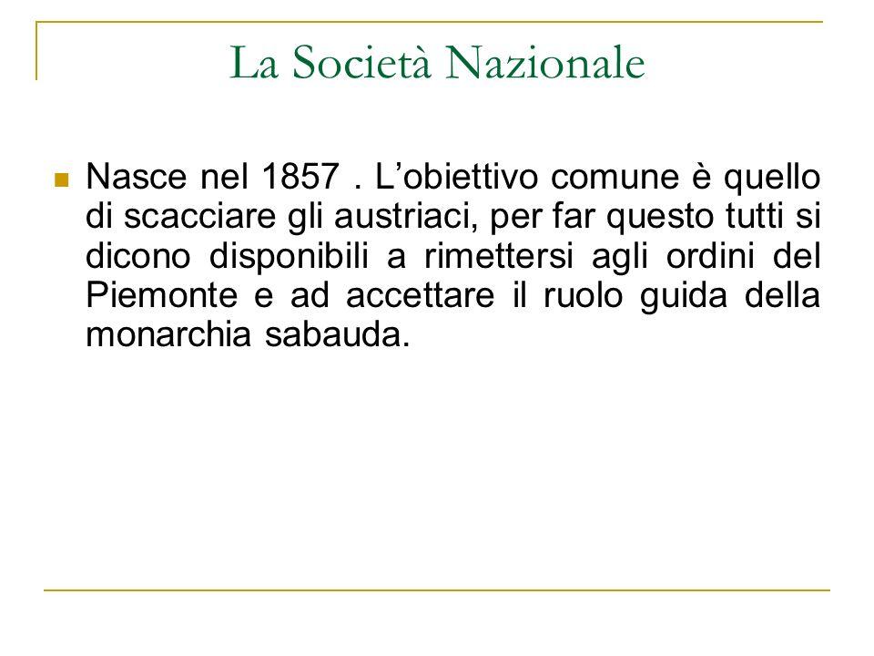 La Società Nazionale Nasce nel 1857. Lobiettivo comune è quello di scacciare gli austriaci, per far questo tutti si dicono disponibili a rimettersi ag