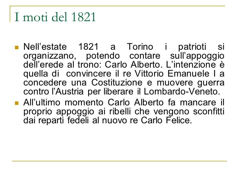 I moti del 1821 Nellestate 1821 a Torino i patrioti si organizzano, potendo contare sullappoggio dellerede al trono: Carlo Alberto. Lintenzione è quel